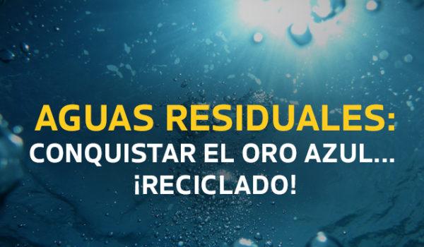 Aguas residuales: conquistando el oro azul… ¡reciclado!